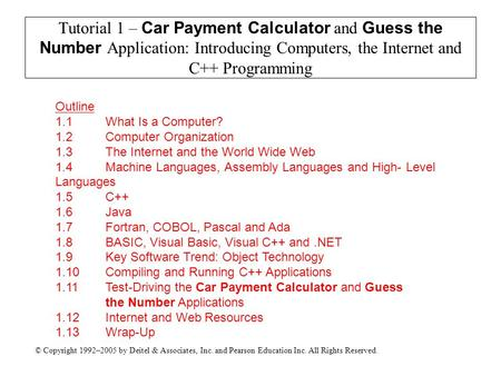 © Copyright 1992–2005 by Deitel & Associates, Inc. and Pearson Education Inc. All Rights Reserved. Tutorial 1 – Car Payment Calculator and Guess the Number.
