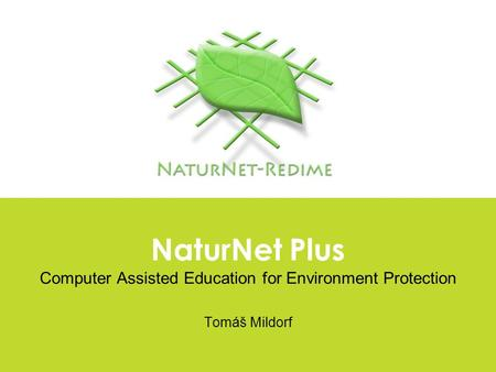 NaturNet Plus Computer Assisted Education for Environment Protection Tomáš Mildorf.