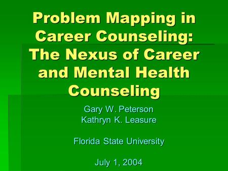 Problem Mapping in Career Counseling: The Nexus of Career and Mental Health Counseling Gary W. Peterson Kathryn K. Leasure Florida State University July.