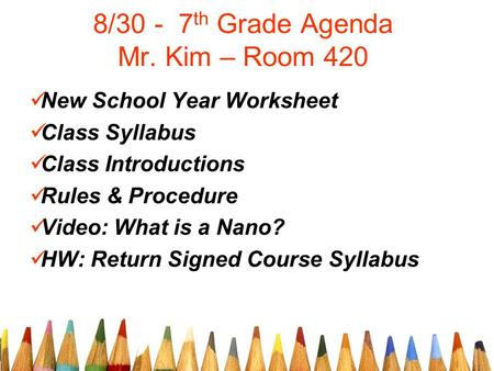 8/30 - 7 th Grade Agenda Mr. Kim – Room 420 New School Year Worksheet Class Syllabus Class Introductions Rules & Procedure Video: What is a Nano? HW: Return.