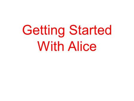 Getting Started With Alice. Why Learn about Programming computers. Learning to program a computer does not turn you into a nerd We will use Alice which.