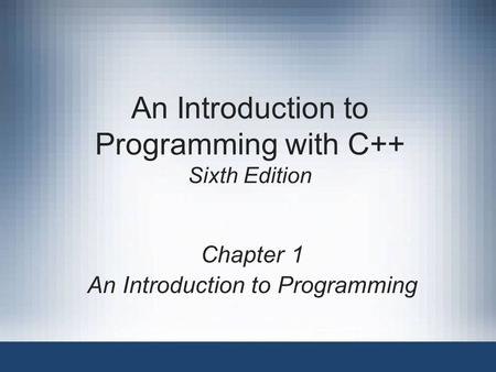 An Introduction to Programming with C++ Sixth Edition Chapter 1 An Introduction to Programming.