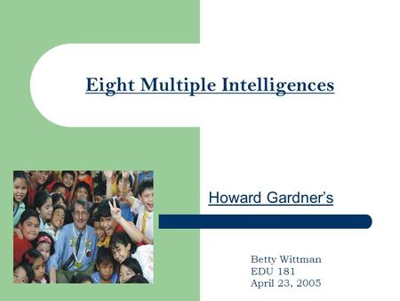 Eight Multiple Intelligences Howard Gardner's Betty Wittman EDU 181 April 23, 2005.
