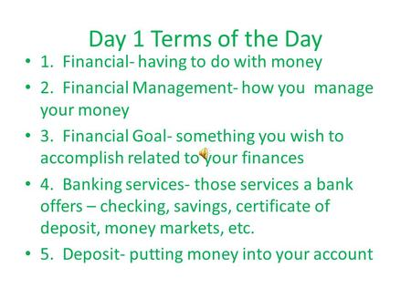 Day 1 Terms of the Day 1. Financial- having to do with money 2. Financial Management- how you manage your money 3. Financial Goal- something you wish.