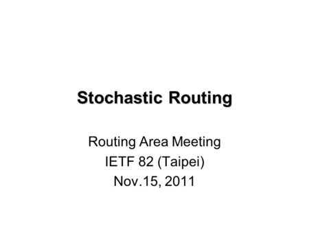 Stochastic Routing Routing Area Meeting IETF 82 (Taipei) Nov.15, 2011.