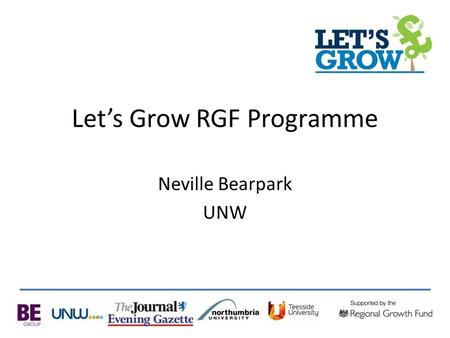 Let's Grow RGF Programme Neville Bearpark UNW. The North East's largest business grant scheme is open for business! Builds on our successful project in.