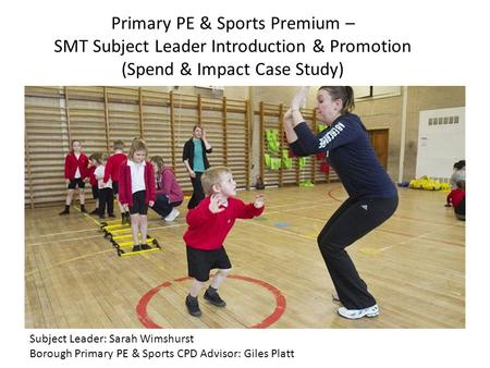Primary PE & Sports Premium – SMT Subject Leader Introduction & Promotion (Spend & Impact Case Study) Subject Leader: Sarah Wimshurst Borough Primary PE.