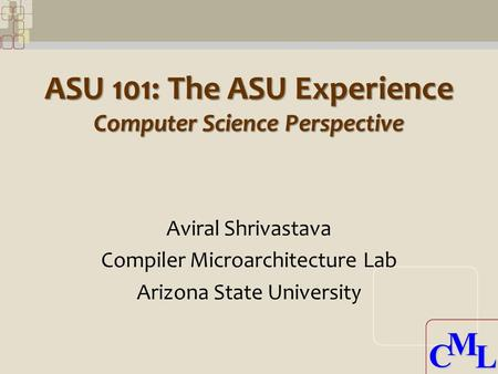 CML CML ASU 101: The ASU Experience Computer Science Perspective Aviral Shrivastava Compiler Microarchitecture Lab Arizona State University.