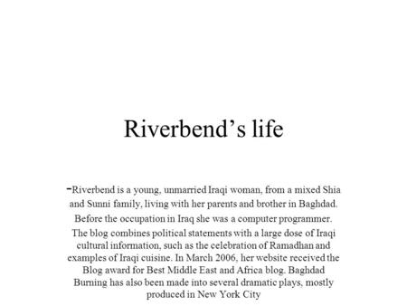 Riverbend's life - Riverbend is a young, unmarried Iraqi woman, from a mixed Shia and Sunni family, living with her parents and brother in Baghdad. Before.
