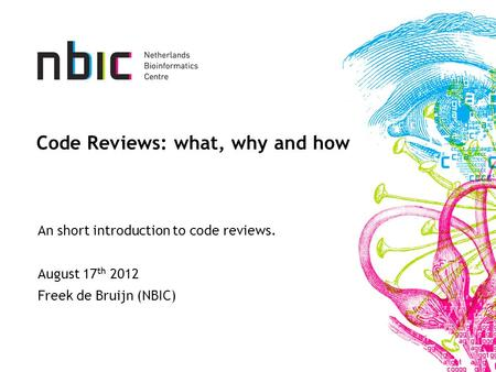 Code Reviews: what, why and how An short introduction to code reviews. August 17 th 2012 Freek de Bruijn (NBIC)