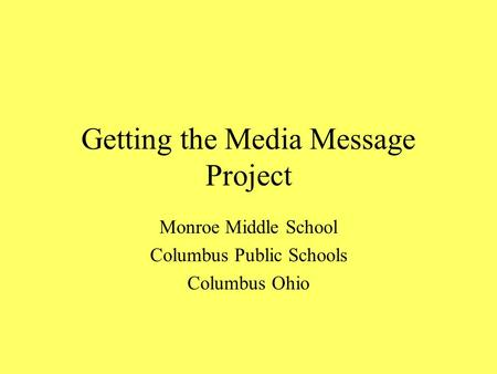 Getting the Media Message Project Monroe Middle School Columbus Public Schools Columbus Ohio.
