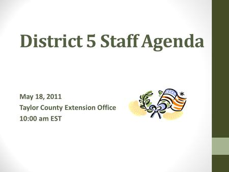 District 5 Staff Agenda May 18, 2011 Taylor County Extension Office 10:00 am EST.