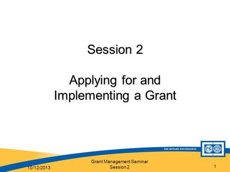 Grant Management Seminar Session 2 1 Session 2 Applying for and Implementing a Grant 10/12/2013.