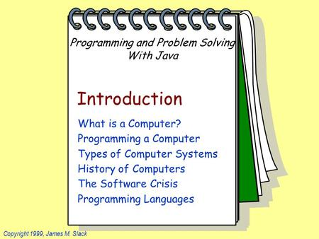 Programming and Problem Solving With Java Copyright 1999, James M. Slack Introduction What is a <strong>Computer</strong>? Programming a <strong>Computer</strong> Types of <strong>Computer</strong> Systems.
