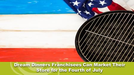 Dream Dinners Franchisees Can Market Their Store for the Fourth of July.