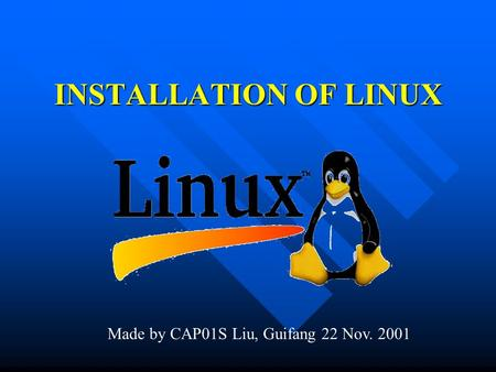 INSTALLATION OF LINUX Made by CAP01S Liu, Guifang 22 Nov. 2001.