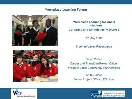 Workplace Learning Forum Workplace Learning for CALD students Culturally and Linguistically Diverse 27 May 2008 Moonee Valley Racecourse David Collett.