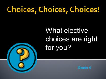 What elective choices are right for you? Grade 6.