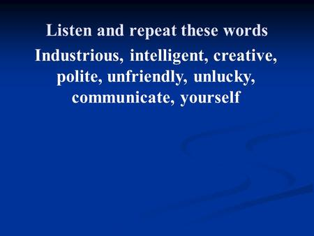 Industrious, intelligent, creative, polite, unfriendly, unlucky, communicate, yourself Listen and repeat these words.