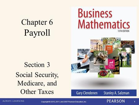 Copyright © 2015, 2011, and 2007 Pearson Education, Inc. 1 Chapter 6 Payroll Section 3 Social Security, Medicare, and Other Taxes.