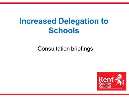 Increased Delegation to Schools Consultation briefings.