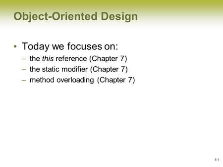 6-1 Object-Oriented Design Today we focuses on: –the this reference (Chapter 7) –the static modifier (Chapter 7) –method overloading (Chapter 7)
