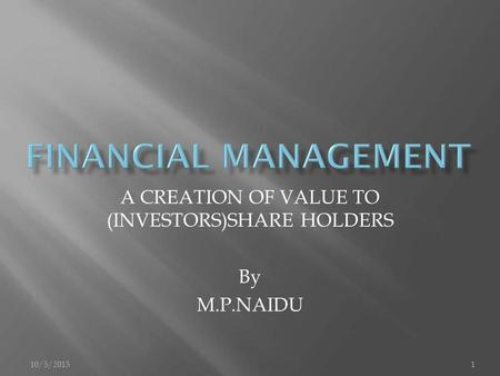 10/5/20151 A CREATION OF VALUE TO (INVESTORS)SHARE HOLDERS By M.P.NAIDU.