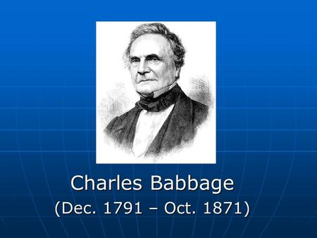 Charles Babbage (Dec. 1791 – Oct. 1871). Who was Charles Babbage? Mathematician Mathematician Philosopher Philosopher Inventor Inventor Mechanical engineer.