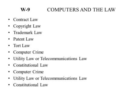 W-9 COMPUTERS AND THE LAW Contract Law Copyright Law Trademark Law Patent Law Tort Law Computer Crime Utility Law or Telecommunications Law Constitutional.