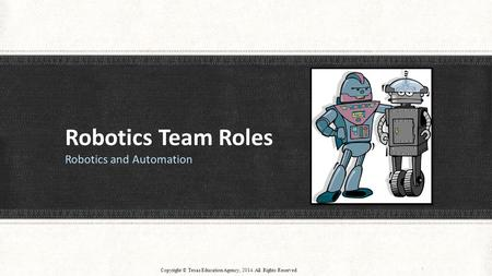 Robotics Team Roles Robotics and Automation Copyright © Texas Education Agency, 2014. All Rights Reserved 1.