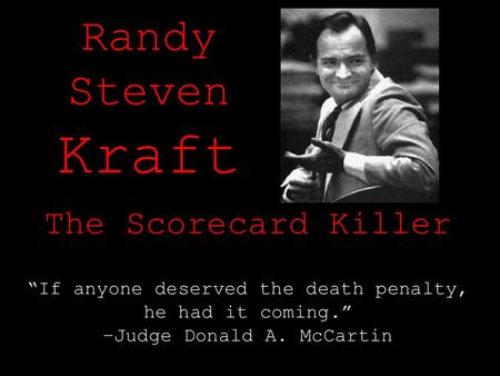 "Randy Steven Kraft The Scorecard Killer ""If anyone deserved the death penalty, he had it coming."" –Judge Donald A. McCartin."