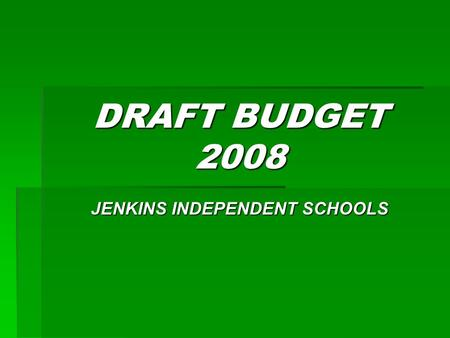 DRAFT BUDGET 2008 JENKINS INDEPENDENT SCHOOLS. Topics  Legal Requirement of Draft Budget  Items of Concern  Revenue for FY 2008  Items Budgeted in.