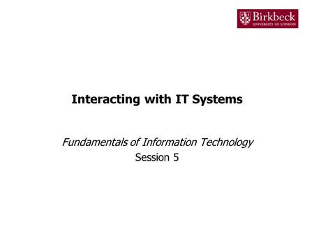 Interacting with IT Systems Fundamentals of Information Technology Session 5.