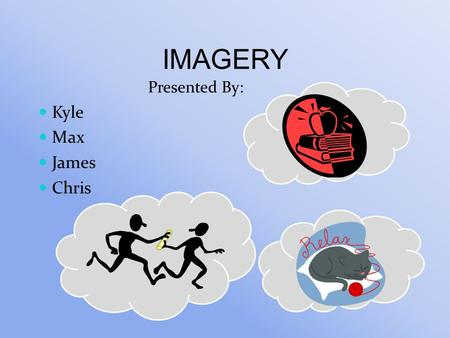IMAGERY Presented By: Kyle Max James Chris. Using all the senses to create or create an experience in the mind. Brain interpreting images similarly to.