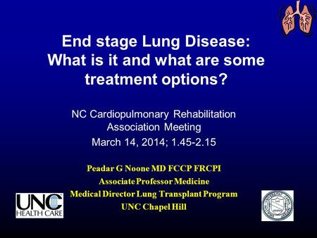 End stage Lung Disease: What is it and what are some treatment options? NC Cardiopulmonary Rehabilitation Association Meeting March 14, 2014; 1.45-2.15.