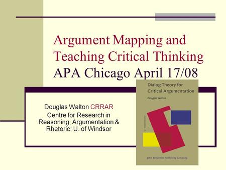 Argument Mapping and Teaching Critical Thinking APA Chicago April 17/08 Douglas Walton CRRAR Centre for Research in Reasoning, Argumentation & Rhetoric: