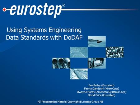 All Presentation Material Copyright Eurostep Group AB ® Using Systems Engineering Data Standards with DoDAF Ian Bailey (Eurostep) Fatma Dandashi (Mitre.