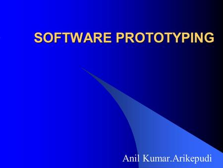SOFTWARE PROTOTYPING Anil Kumar.Arikepudi.