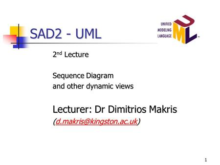 1 SAD2 - UML 2 nd Lecture Sequence Diagram and other dynamic views Lecturer: Dr Dimitrios Makris