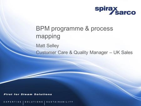 BPM programme & process mapping Matt Selley Customer Care & Quality Manager – UK Sales.