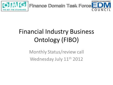 Financial Industry Business Ontology (FIBO) Monthly Status/review call Wednesday July 11 th 2012.