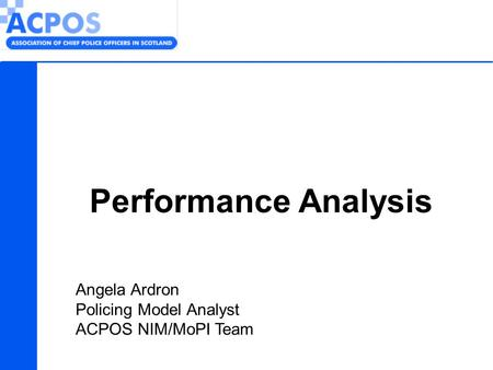 Performance Analysis Angela Ardron Policing Model Analyst ACPOS NIM/MoPI Team.