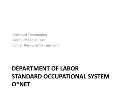 DEPARTMENT OF LABOR STANDARD OCCUPATIONAL SYSTEM O*NET Individual Presentation Sania Tufail-Fa-10-149 Human Resource Management.