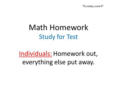 Math Homework Study for Test Individuals: Homework out, everything else put away. Thursday, June 4 th.