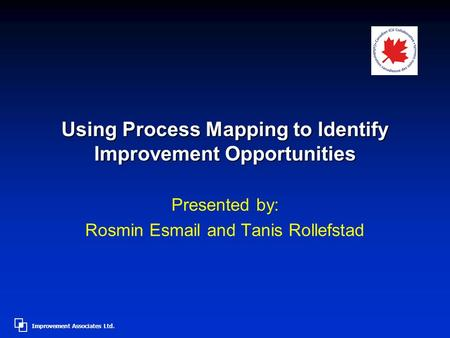 Improvement Associates Ltd. Using Process Mapping to Identify Improvement Opportunities Presented by: Rosmin Esmail and Tanis Rollefstad.