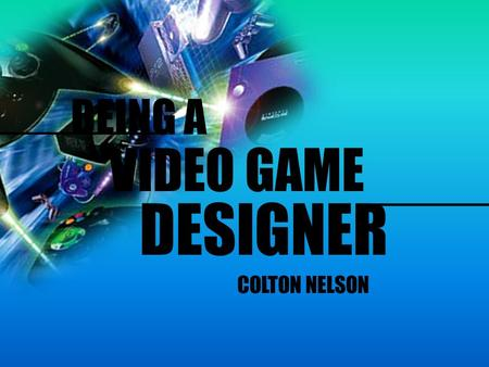 BEING A VIDEO GAME DESIGNER ___________ COLTON NELSON.