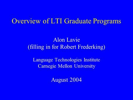 Overview of LTI Graduate Programs Alon Lavie (filling in for Robert Frederking) Language Technologies Institute Carnegie Mellon University August 2004.