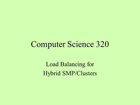 Computer Science 320 Load Balancing for Hybrid SMP/Clusters.