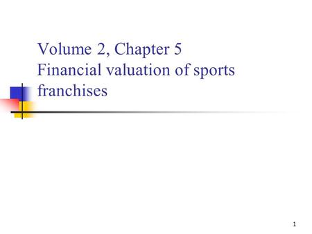 1 Volume 2, Chapter 5 Financial valuation of sports franchises.