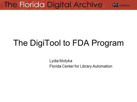 The DigiTool to FDA Program Lydia Motyka Florida Center for Library Automation.